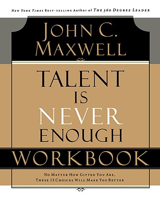 Talent is Never Enough Workbook, John C. Maxwell