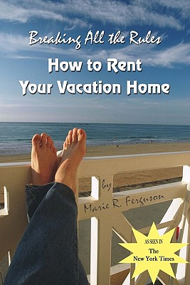 Breaking All the Rules: How to Rent Your Vacation Home including Welcome Book, Ferguson, Marie R.