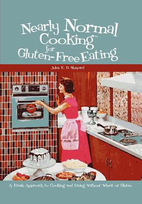 Nearly Normal Cooking For Gluten-Free Eating: A Fresh Approach to Cooking and Living Without Wheat or Gluten, Jules E. D. Shepard