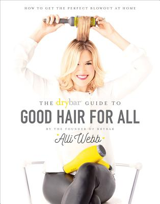 Image for Drybar Guide to Good Hair for All: How to Get the Perfect Blowout at Home