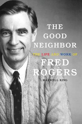 GOOD NEIGHBOR: THE LIFE AND WORK OF FRED ROGERS, KING, MAXWELL