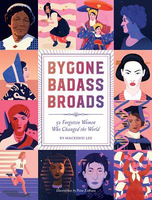 BYGONE BADASS BROADS: 52 FORGOTTEN WOMEN WHO CHANGED THE WORLD, LEE, MACKENZI