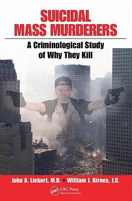 Suicidal Mass Murderers: A Criminological Study of Why They Kill, Liebert, John; Birnes, William J.