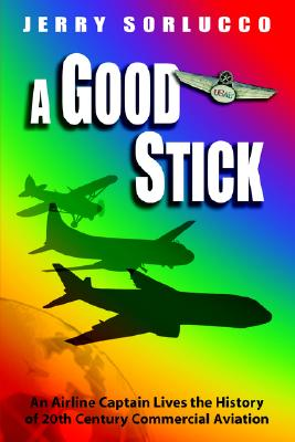 Image for A Good Stick: An Airline Captain Lives the History of 20th Century Commercial Aviation