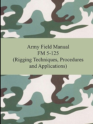 Army Field Manual FM 5-125 (Rigging Techniques, Procedures and Applications), The United States Army (Author)