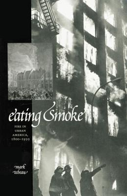 Image for Eating Smoke: Fire in Urban America, 1800-1950