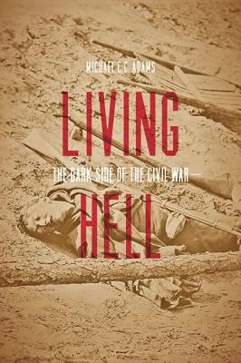 Living Hell: The Dark Side of the Civil War, Adams, Michael C. C.