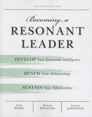 Becoming a Resonant Leader: Develop Your Emotional Intelligence, Renew Your Relationships, Sustain Your Effectiveness, Boyatzis, Richard E.; Johnston, Fran; McKee, Annie