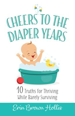 Image for Cheers to the Diaper Years: 10 Truths for Thriving While Barely Surviving