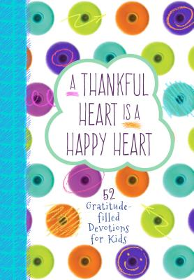 Image for A Thankful Heart Is a Happy Heart: 52 Gratitude-filled Devotions for Kids