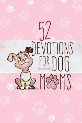 Image for 52 Devotions for Dog Moms (Hardcover)  Devotionals for Women, Includes Cute Stories, Questions and Fun Dog Facts  Great Gift for Pet Lovers