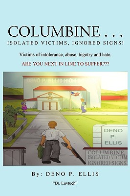 Columbine... Isolated Victims, Ignored Signs.: Victims of Intolerance, Abuse, Bigotry and Hate., Deno P. Ellis, P. Ellis