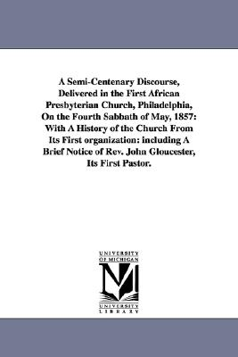 A semicentenary discourse, delivered in the First African Presbyterian church, Philadelphia, on the fourth Sabbath of May, 1857: with a history of the ... of Rev. John Gloucester, its first pastor., Michigan Historical Reprint Series