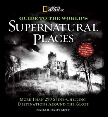 Image for National Geographic Guide to the World's Supernatural Places: More Than 250 Spine-Chilling Destinations Around the Globe
