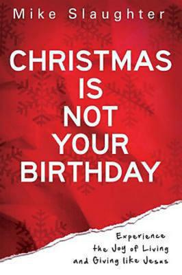 Image for Christmas Is Not Your Birthday: Experience the Joy of Living and Giving like Jesus