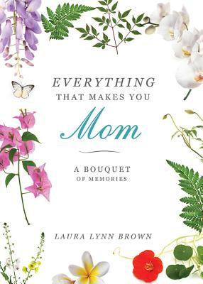 Everything That Makes You Mom: A Bouquet of Memories, Laura Lynn Brown