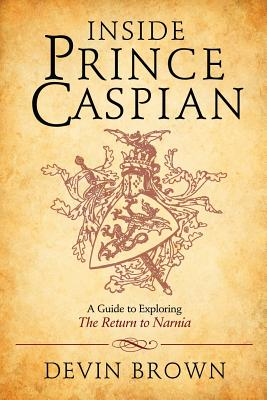 Inside Prince Caspian: A Guide to Exploring the Return to Narnia, Devin Brown
