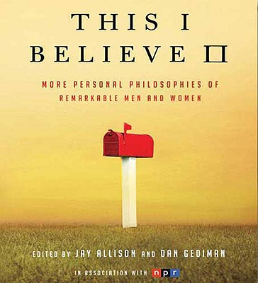 This I Believe II: More Personal Philosophies of Remarkable Men and Women, Jay Allison, Dan Gediman