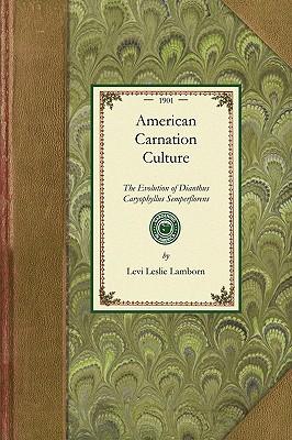 American Carnation Culture: The Evolution of Dianthus Caryophyllus Semperflorens. Origin, History, Classifications, Varieties, Propagations, Diseases, ... Commerical Importance (Gardening in America), Lamborn, Levi