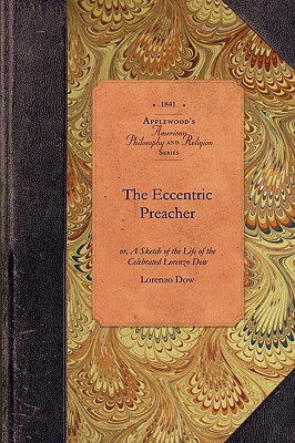 Image for The Eccentric Preacher: or, A Sketch of the Life of the Celebrated Lorenzo Dow, Abridged from His Journal and Containing the Most Interesting Facts in His Experience (Amer Philosophy, Religion)