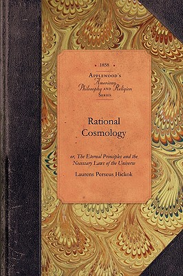Rational Cosmology: or, The Eternal Principles and the Necessary Laws of the Universe (Amer Philosophy, Religion), Hickok, Laurens