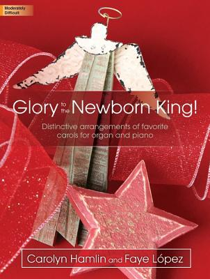 Image for c Glory to the Newborn King!: Distinctive arrangements of favorite carols for organ and piano (Sacred Organ and Piano, Organ 3-staff and Piano)