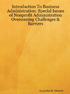 Introduction To Business Administration: Special Issues of Nonprofit Administration - Overcoming Challenges & Barriers, Edwards, Jacqueline M.