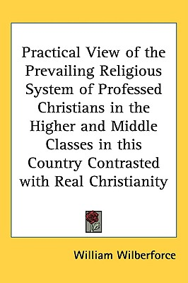 Image for Practical View of the Prevailing Religious System of Professed Christians in the Higher and Middle Classes in this Country Contrasted with Real Christianity