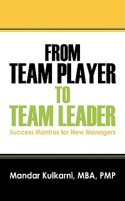 From Team Player to Team Leader: 51 Success Mantras for New Managers, Kulkarni MBA PMP, Mandar