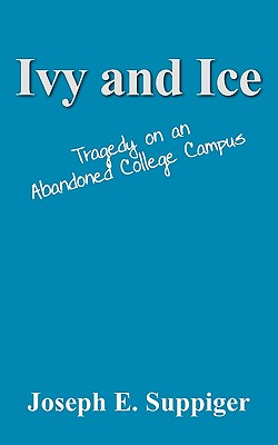 Ivy and Ice: Tragedy on an Abandoned College Campus, Suppiger, Joseph E.