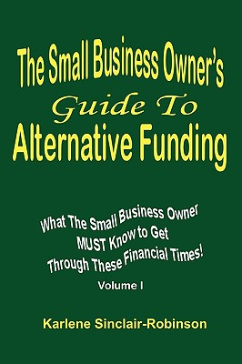 The Small Business Owner's Guide to Alternative Funding: What the Small Business Owner Must Know to Get Through These Financial Times! Volume 1, Sinclair-Robinson, Karlene