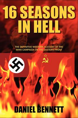 16 Seasons in Hell: The Definitive Western Account of the WWII Campaign on the Eastern Front, Bennett, Daniel