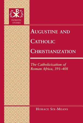 Augustine and Catholic Christianization: The Catholicization of Roman Africa, 391-408 (Patristic Studies), Horace E. Six-Means  (Author)