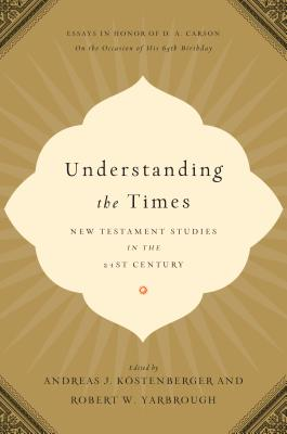 Image for Understanding the Times: New Testament Studies in the 21st Century: Essays in Honor of D. A. Carson on the Occasion of His 65th Birthday