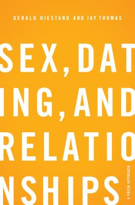 Sex, Dating, and Relationships: A Fresh Approach, Gerald Hiestand, Jay S. Thomas