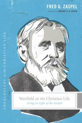 Warfield on the Christian Life: Living in Light of the Gospel, Fred G. Zaspel, Stephen J. Nichols