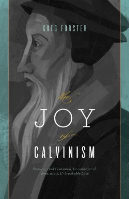 Image for The Joy of Calvinism: Knowing God's Personal, Unconditional, Irresistible, Unbreakable Love