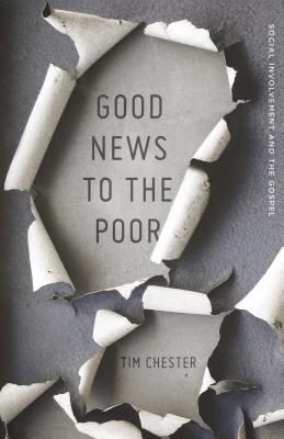 Good News to the Poor: Social Involvement and the Gospel, Tim Chester