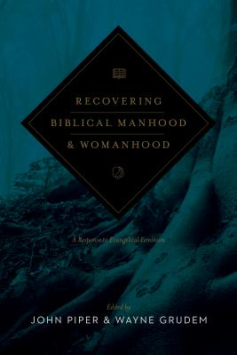 Recovering Biblical Manhood and Womanhood (Redesign): A Response to Evangelical Feminism, John Piper