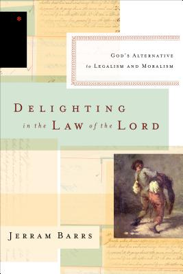 Delighting in the Law of the Lord: God's Alternative to Legalism and Moralism, Jerram Barrs