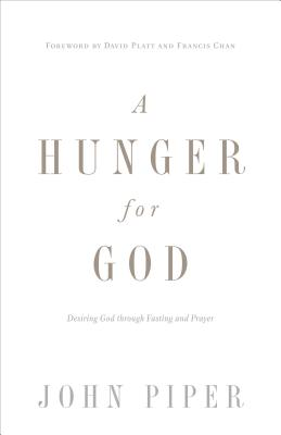 A Hunger for God (Redesign): Desiring God through Fasting and Prayer, Piper, John
