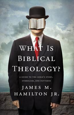 What Is Biblical Theology?: A Guide to the Bible's Story, Symbolism, and Patterns, James M. Hamilton Jr.