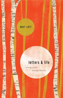 Letters and Life: On Being a Writer, On Being a Christian, Bret Lott