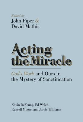 Acting the Miracle: God's Work and Ours in the Mystery of Sanctification, John Piper