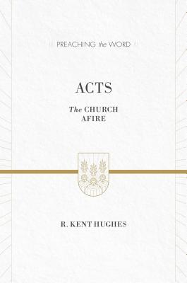 Image for Acts (ESV Edition): The Church Afire (Preaching the Word)