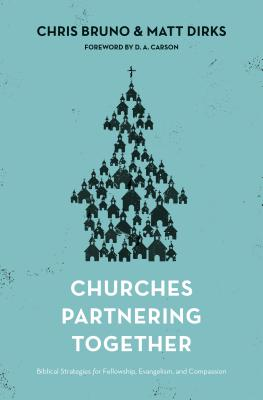 Churches Partnering Together: Biblical Strategies for Fellowship, Evangelism, and Compassion, Bruno, Chris; Dirks, Matt