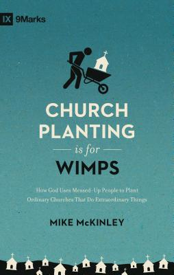 Image for Church Planting Is for Wimps (Redesign): How God Uses Messed-Up People to Plant Ordinary Churches That Do Extraordinary Things (9Marks)
