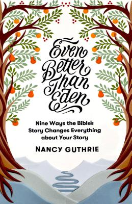 Image for Even Better than Eden: Nine Ways the Bible's Story Changes Everything about Your Story