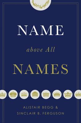 Name above All Names (Trade Paperback Edition), Alistair Begg, Sinclair B. Ferguson
