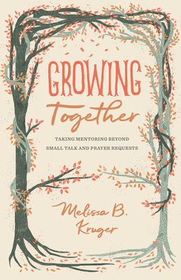 Image for Growing Together: Taking Mentoring beyond Small Talk and Prayer Requests (The Gospel Coalition (Women's Initiatives))